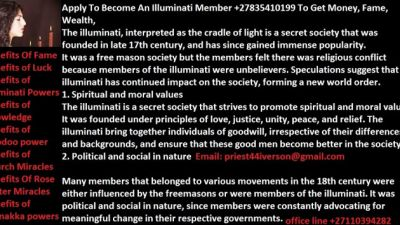 musician, soccer player or student and you want to be rich, powerful and be famous in life. You can achieve your dreams by being a member of the Illuminati. With this all your dreams and heart desire can be fully accomplish It's optional to join the most powerful secret society in the world Illuminati, Order Accepted Worldwide or call the agent on +27835410199 you will be guided through the whole process and be helped on how to join the occult.