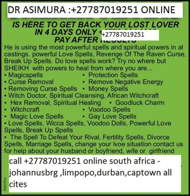 Fixing love spells- Most trusted & gifted Instant Working lost Love spells +27787019251 on watts up  Love potions & love white magic spells to heal relationships, marriages & love problems by drasimura. Am a powerful love spell caster whose love spells have helped many people around the world with marriage, relationships, divorce, lost love & love complications. Consult me for love spells that work fast.+27787019251 online- If you have problems with your love life, save your relationship or marriage with my genuine love spells as the Africa's most powerful love spell caster. My love spells will help you keep your love on track; dispel all negative love energies with love spells. True love spells for all love problems, love spells for cheating lovers, love spells to make someone fall in love with you, love spells to heal a marriage, love spells to prevent divorce, love spells to find a lost lover, love spells to get forgiveness from your lover, love spells to bind lovers using my true love spells. If you want to make someone notice that you like them or convert a friendship into a love affair that will last the test of time consult me for true love spells that work fast.  Contact information: call me on +27787019251 EMAIL: drasimura@gmail.com  website: http://spiritualancestralhealer.webs.com    Australia Bangladesh Canada Egypt France Germany India Iran Italy mexico Russia united state Africa Europe south america